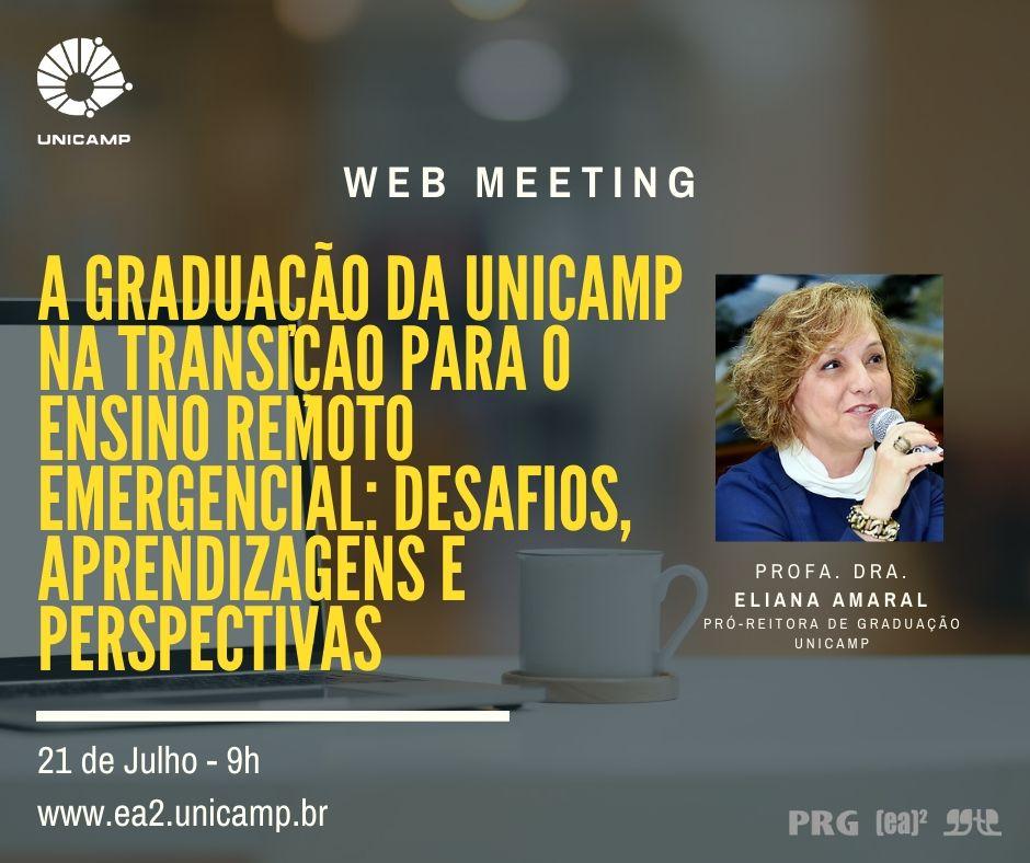 Logo da Unicamp À esquerda. Ao centro: Webmeeting. Abaixo texto: A Graduação da Unicamp na Transição para o Ensino Remoto Emergencial: Desafios, Aprendizagens e Perspectivas - Profa. Dra. Eliana Amaral - Pró-reitora de Graduação - Unicamp. 21 de julho às 9h - www.ea2.unicamp.br - Logos da PRG, EA2, GGTE