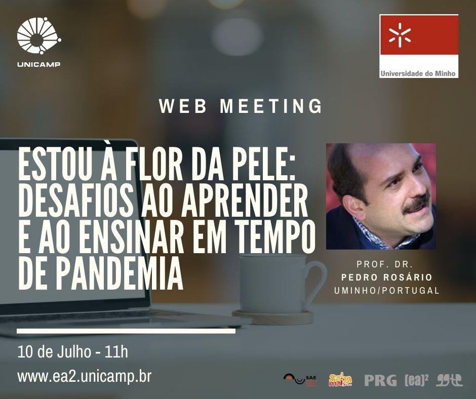 Logo da Unicamp À esquerda. Logo da Universidade do Minho à direita. Ao centro: Webmeeting. Abaixo texto: Estou à Flor da Pele: Desafios ao Aprender e ao Ensinar em tempo de pandemia. Prof. Dr. Pedro Rosário - Uminho / Portugal - 10 de julho às 11h - www.ea2.unicamp.br - Logo do Sae, PRG, EA2, GGTE